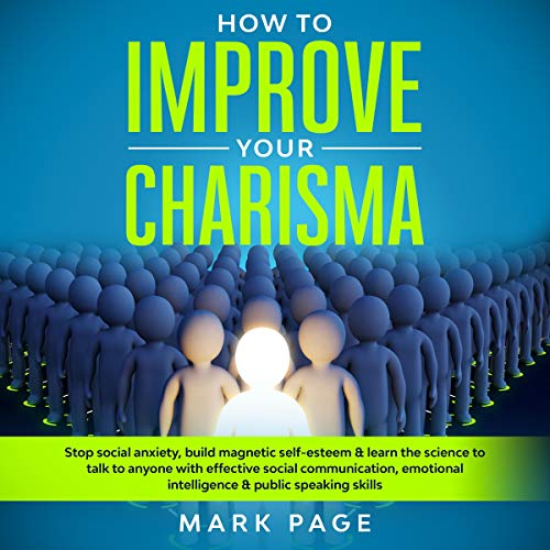 How to Improve Your Charisma: Stop Social Anxiety, Build Magnetic Self-Esteem & Learn the Science to Talk to Anyone with Effective Social Communication, Emotional Intelligence & Public Speaking Skills