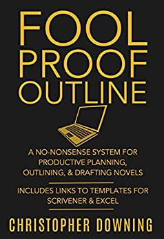 Fool Proof Outline: A No-Nonsense System for Productive Brainstorming, Outlining, & Drafting Novels (Fool Proof Writer Book 1) by [Downing, Christopher]