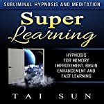 Super Learning: Hypnosis for Memory Improvement, Brain Enhancement and Fast Learning via Subliminal Hypnosis and Meditation | Tai Sun