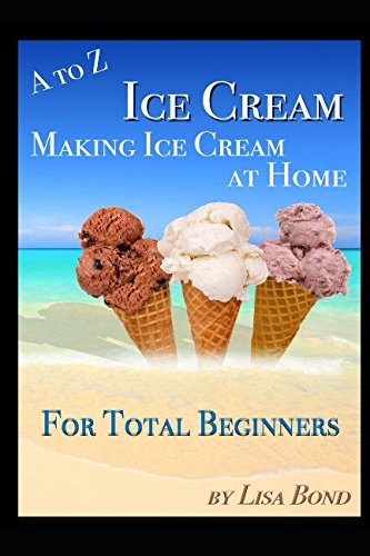 A to Z Ice Cream Making Ice Cream at Home for Total Beginners by Lisa Bond
