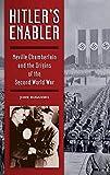 Hitler's Enabler: Neville Chamberlain and the Origins of the Second World War