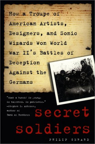 Secret Soldiers: How a Troupe of American Artists, Designers and Sonic Wizards Won World War II's Battles of Deception Against the Germans