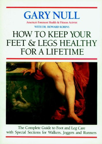 How to Keep Your Feet and Legs Healthy for a Lifetime: The Complete Guide to Foot and Leg Care with Special Sections for Walkers, Joggers and Runners