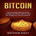 Bitcoin: The Complete Bitcoin Guide to Help you Master Bitcoin and the Cryptocurrency Ecosystem Audiobook by Matthew Scott Narrated by Matthew Bolden