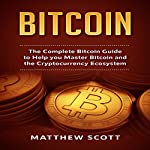 Bitcoin: The Complete Bitcoin Guide to Help you Master Bitcoin and the Cryptocurrency Ecosystem   Matthew Scott