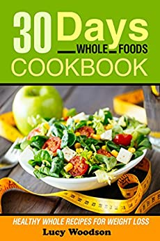 Download for free Whole: 30 Days Whole Foods Cookbook - Healthy Whole Recipes for Weight Loss