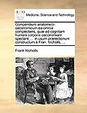 Compendium Anatomico-Oeconomicum Ea Omnia Complectens, Quæ Ad Cognitam Humani Corporis Oeconomiam Spectant; in Usum Prælectionum Constructum À Fr, Frank Nicholls, 1170411649