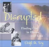 Disrupted : Finding God in Illness and Loss, Fry, Virgil M., 089098168X