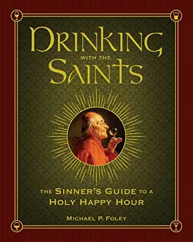 Drinking with the Saints: The Sinner's Guide to a Holy Happy Hour