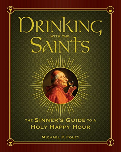 Drinking with the Saints: The Sinner's Guide to a Holy Happy Hour by Michael P. Foley