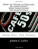 How to Think in English: Be Something! Have Something! Do Something!, John Lipes, 148009305X