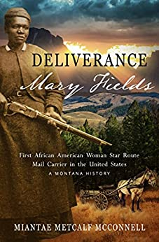 Deliverance Mary Fields, First African American Woman Star Route Mail Carrier in the United States: A Montana History by [McConnell, Miantae Metcalf]