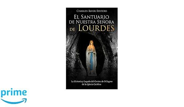 El Santuario de Nuestra Señora de Lourdes: La Historia y Legado del Centro de Milagros de la Iglesia Católica (Spanish Edition): Charles River Editors, ...