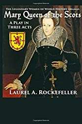 Mary Queen of the Scots: A Play in Three Acts (The Legendary Women of World History Dramas) (Volume 3)