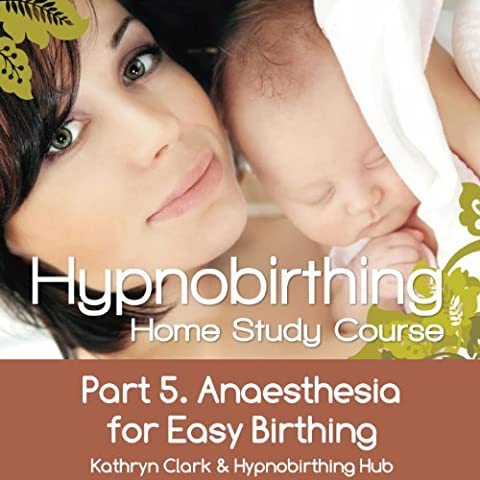 Hypnobirthing Home Study Course, Pt.5 Anesthesia for Easy Birthing (Hypnobirthing Home Study Course)