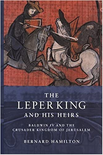 Baldwin IV and the Crusader Kingdom of Jerusalem The Leper King and his Heirs