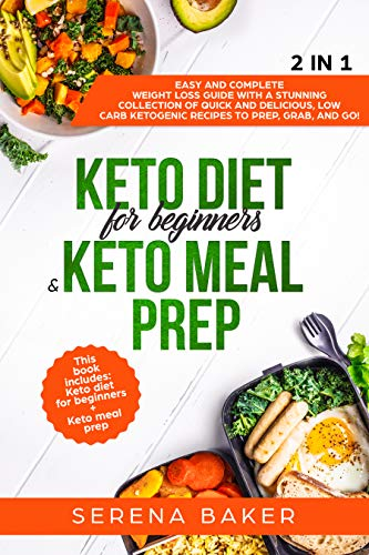 Keto Diet for Beginners & Keto Meal Prep 2 IN 1: Easy and Complete Weight Loss Guide With a Stunning Collection of Quick and Delicious, Low Carb Ketogenic Recipes to Prep, Grab, and Go! by Serena Baker
