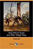 King Arthur's Socks and Other Village Plays, Floyd Dell, 1406597732
