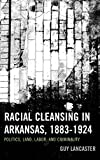 Racial Cleansing in Arkansas, 1883–1924: Politics, Land, Labor, and Criminality (New Studies in Southern History)