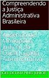 Compreendendo a Justiça Administrativa Brasileira: Ausência de Monopólio Judicial da Coisa Julgada Administrativa (Portuguese Edition)