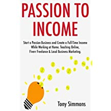 Passion to Income: Start a Passion Business and Create a Full-Time Income While Working at Home. Teaching Online, Fiverr Freelance & Local Business Marketing.