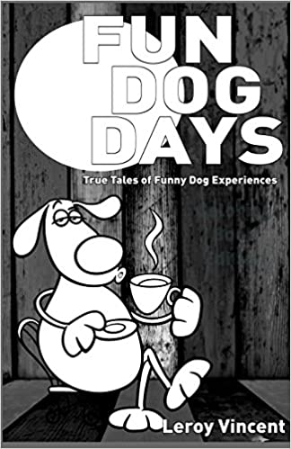 Fun Dog Days: True Tales of Funny Dog Experiences: Leroy Vincent