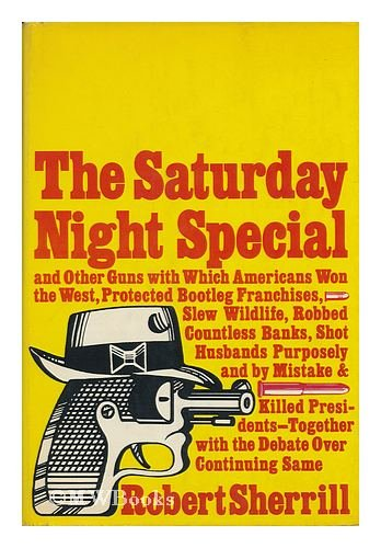 The Saturday night special,: And other guns with which Americans won the West, protected bootleg franchises, slew wildlife, robbed countless banks, ... with the debate over continuing same