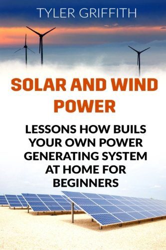 Solar and Wind Power: Lessons How Buils Your Own Power Generating System At Home for Beginners