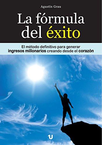 LA FÓRMULA DEL ÉXITO: El método definitivo para generar ingresos millonarios creando desde el corazón (Spanish Edition) by [Grau, Agustín]