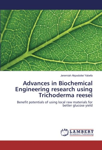 Advances in Biochemical Engineering research using Trichoderma reesei: Benefit potentials of using local raw materials for better glucose yield ebook
