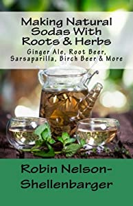 Making Natural Sodas With Roots & Herbs: Ginger Ale, Root Beer, Sarsaparilla, Birch Beer & More (Making Homemade Soda's) (Volume 2)