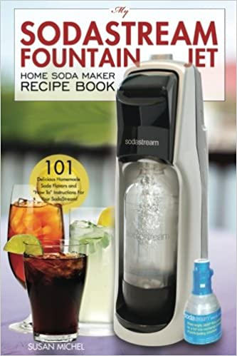 """My SodaStream Fountain Jet Home Soda Maker Recipe Book: 101 Delicious Homemade Soda Flavors and """"How To"""" Instructions for Your SodaStream!"""