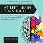 At Left Brain Turn Right: An Uncommon Path to Shutting Up Your Inner Critic, Giving Fear the Finger & Having an Amazing Life! | Anthony Meindl