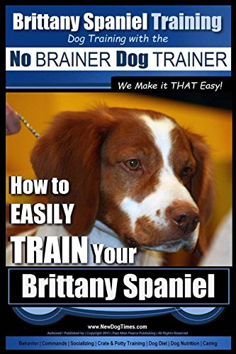 Brittany Spaniel Training | Dog Training with the No BRAINER Dog TRAINER ~ We Make it THAT EASY!: How to EASILY TRAIN Your Brittany Spaniel by [Pearce, Paul]