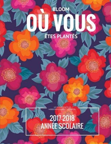 Bloom o vous tes plants: 2017-2018 Anne scolaire Le planificateur hebdomadaire et mensuel (French Edition)
