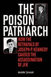 The Poison Patriarch: How the Betrayals of Joseph P. Kennedy Caused the Assassination of JFK