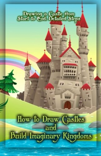 How To Build Castles (How to Draw Castles and Build Imaginary Kingdoms: Drawing a Castle from Start to End: Detailed Steps (Volume 1))