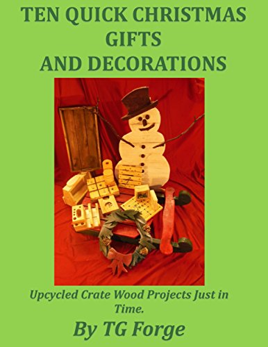 TEN QUICK CHRISTMAS GIFTS AND DECORATIONS: Upcycled Crate Wood Projects Just in Time by [Forge, TG]