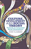 Culture, Development and Social Theory : Towards an Integrated Social Development, Clammer, John, 178032314X