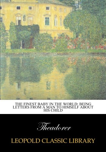 The finest baby in the world: being letters from a man to himself about his child pdf