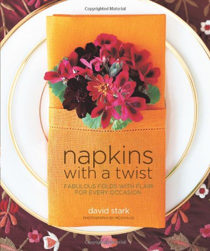 Napkins with a Twist: Fabulous Folds with Flair for Every Occasion by David Stark, John Morse