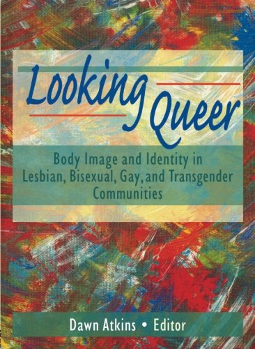 Looking Queer: Body Image and Identity in Lesbian, Bisexual, Gay, and Transgender Communities by Haworth