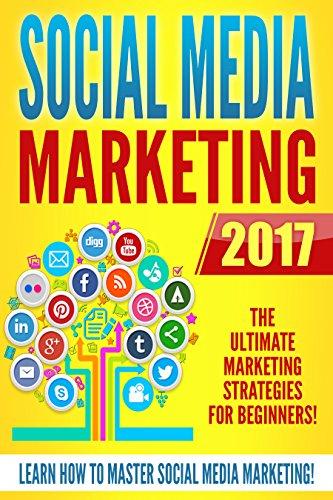 Social Media Marketing 2017: The Ultimate Marketing Strategies for Beginners