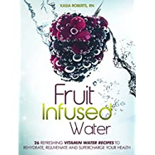 Fruit Infused Water: 26 Refreshing Vitamin Water Recipes to Rehydrate, Rejuvenate and Supercharge Your Health