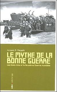 Le mythe de la bonne guerre : les USA et la Seconde Guerre mondiale, Pauwels, Jacques R.