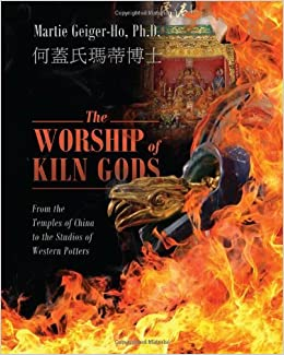 Book The Worship of Kiln Gods: From the Temples of China to the Studios of Western Potters by Martie Geiger Ho PhD (2012-08-02)