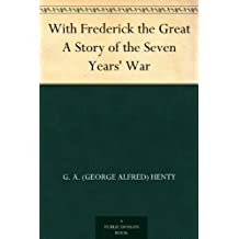 With Frederick the Great A Story of the Seven Years' War