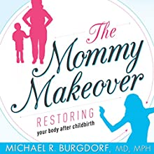 The Mommy Makeover: Restoring Your Body After Childbirth Audiobook by Michael R. Burgdorf MD MPH Narrated by Michael R. Burgdorf MD MPH