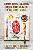 Marinades, Sauces, Rubs and Glazes for meat only. TOP 50 good recipes Grilling and Smoking for your Cookbook