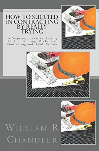 (How to Succeed in Contracting by Really Trying: Six Steps to Success in Heating, Air Conditioning, Mechanical Contracting and HVAC Service (OR ANY OTHER BUSINESS))